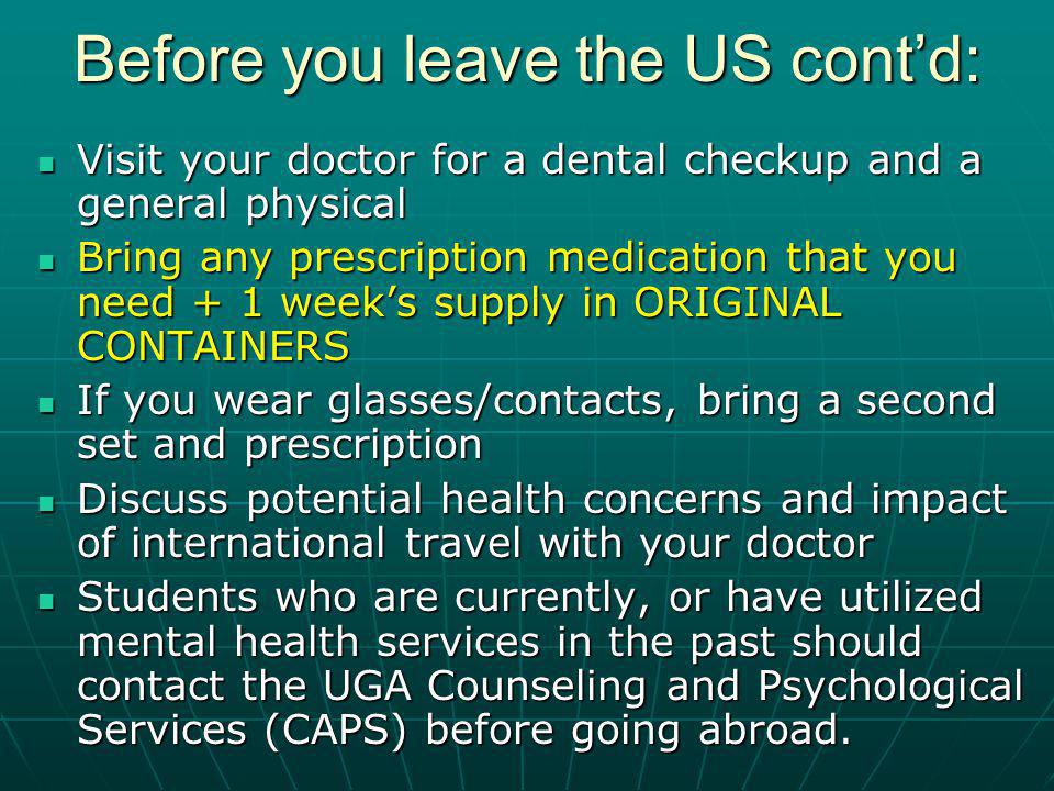 Before you leave the US contd: Visit your doctor for a dental checkup and a general physical Visit your doctor for a dental checkup and a general physical Bring any prescription medication that you need + 1 weeks supply in ORIGINAL CONTAINERS Bring any prescription medication that you need + 1 weeks supply in ORIGINAL CONTAINERS If you wear glasses/contacts, bring a second set and prescription If you wear glasses/contacts, bring a second set and prescription Discuss potential health concerns and impact of international travel with your doctor Discuss potential health concerns and impact of international travel with your doctor Students who are currently, or have utilized mental health services in the past should contact the UGA Counseling and Psychological Services (CAPS) before going abroad.