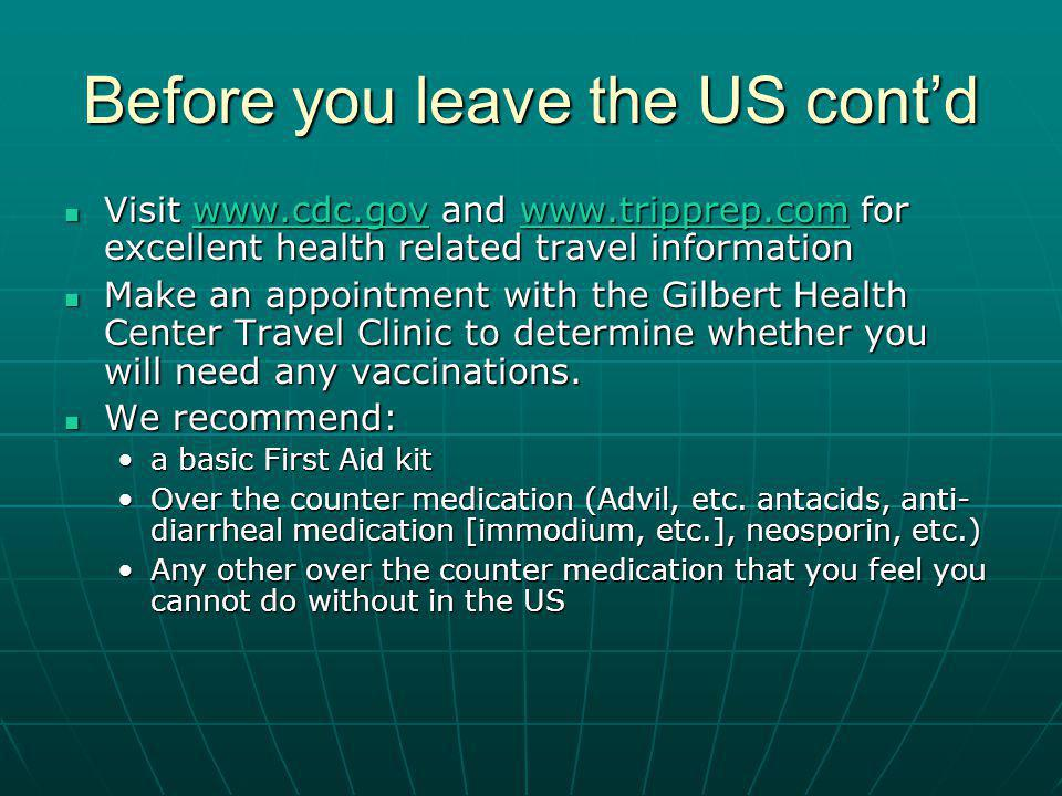 Before you leave the US contd Visit www.cdc.gov and www.tripprep.com for excellent health related travel information Visit www.cdc.gov and www.tripprep.com for excellent health related travel informationwww.cdc.govwww.tripprep.comwww.cdc.govwww.tripprep.com Make an appointment with the Gilbert Health Center Travel Clinic to determine whether you will need any vaccinations.