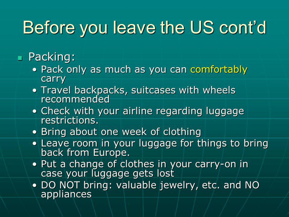 Before you leave the US contd Packing: Packing: Pack only as much as you can comfortably carryPack only as much as you can comfortably carry Travel backpacks, suitcases with wheels recommendedTravel backpacks, suitcases with wheels recommended Check with your airline regarding luggage restrictions.Check with your airline regarding luggage restrictions.