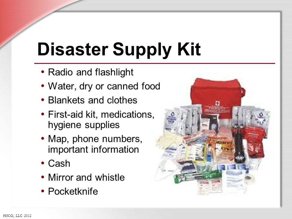 HSCG, LLC 2012 Disaster Supply Kit Radio and flashlight Water, dry or canned food Blankets and clothes First-aid kit, medications, hygiene supplies Map, phone numbers, important information Cash Mirror and whistle Pocketknife