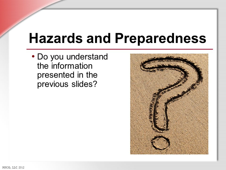 HSCG, LLC 2012 Hazards and Preparedness Do you understand the information presented in the previous slides