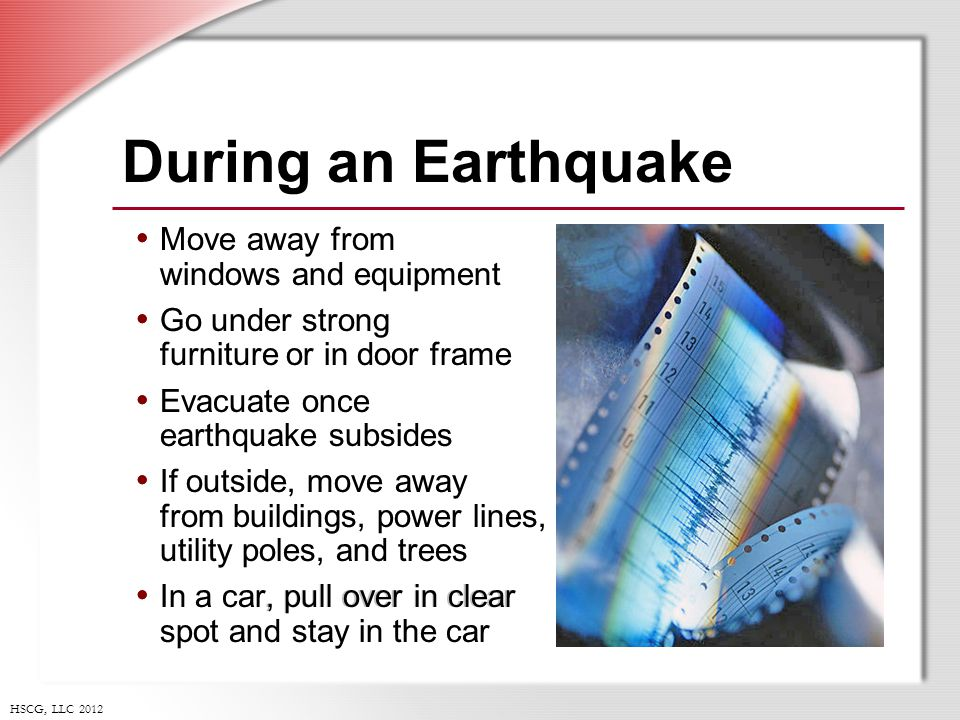 HSCG, LLC 2012 Move away from windows and equipment Go under strong furniture or in door frame Evacuate once earthquake subsides If outside, move away from buildings, power lines, utility poles, and trees In a car, pull over in clear spot and stay in the car During an Earthquake Move away from windows and equipment Go under strong furniture or in door frame Evacuate once earthquake subsides If outside, move away from buildings, power lines, utility poles, and trees In a car, pull over in clear spot and stay in the car