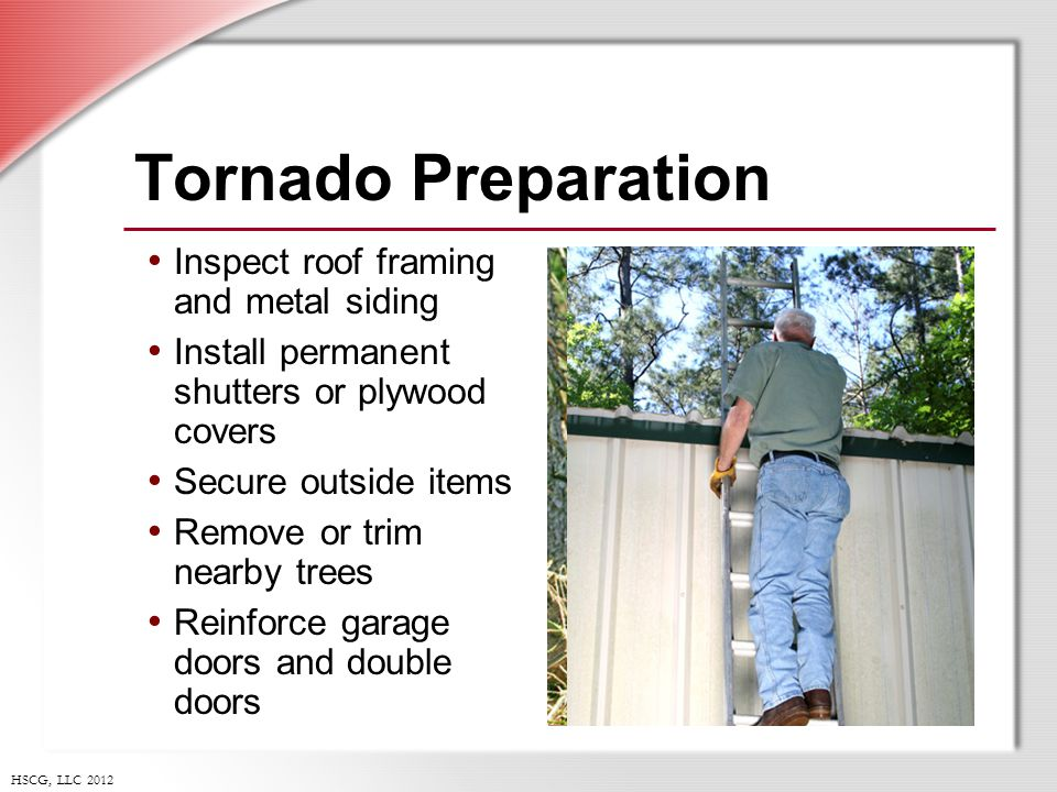 HSCG, LLC 2012 Tornado Preparation Inspect roof framing and metal siding Install permanent shutters or plywood covers Secure outside items Remove or trim nearby trees Reinforce garage doors and double doors