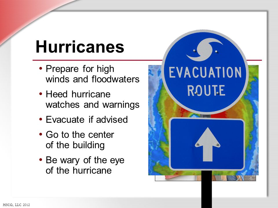 HSCG, LLC 2012 Hurricanes Prepare for high winds and floodwaters Heed hurricane watches and warnings Evacuate if advised Go to the center of the building Be wary of the eye of the hurricane