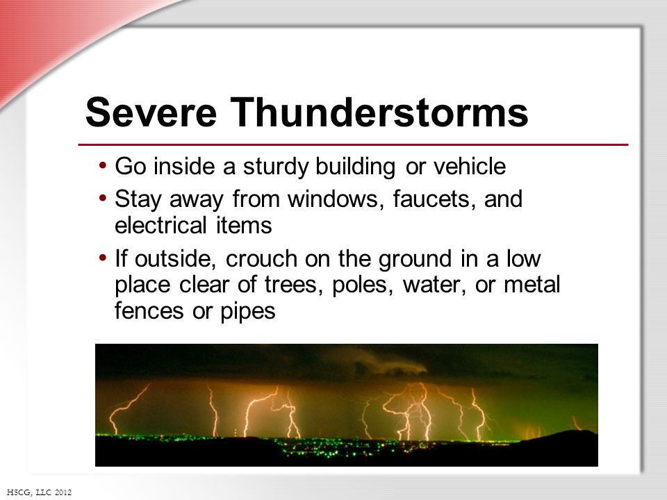 HSCG, LLC 2012 Severe Thunderstorms Go inside a sturdy building or vehicle Stay away from windows, faucets, and electrical items If outside, crouch on the ground in a low place clear of trees, poles, water, or metal fences or pipes