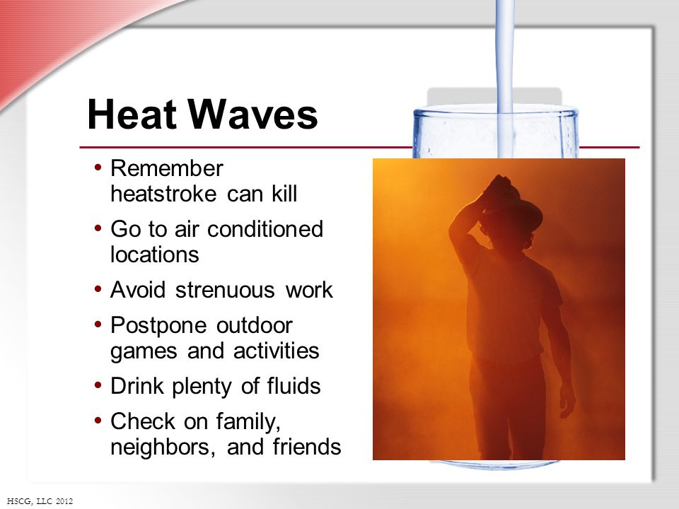 HSCG, LLC 2012 Heat Waves Remember heatstroke can kill Go to air conditioned locations Avoid strenuous work Postpone outdoor games and activities Drink plenty of fluids Check on family, neighbors, and friends