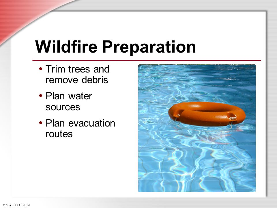 HSCG, LLC 2012 Wildfire Preparation Trim trees and remove debris Plan water sources Plan evacuation routes