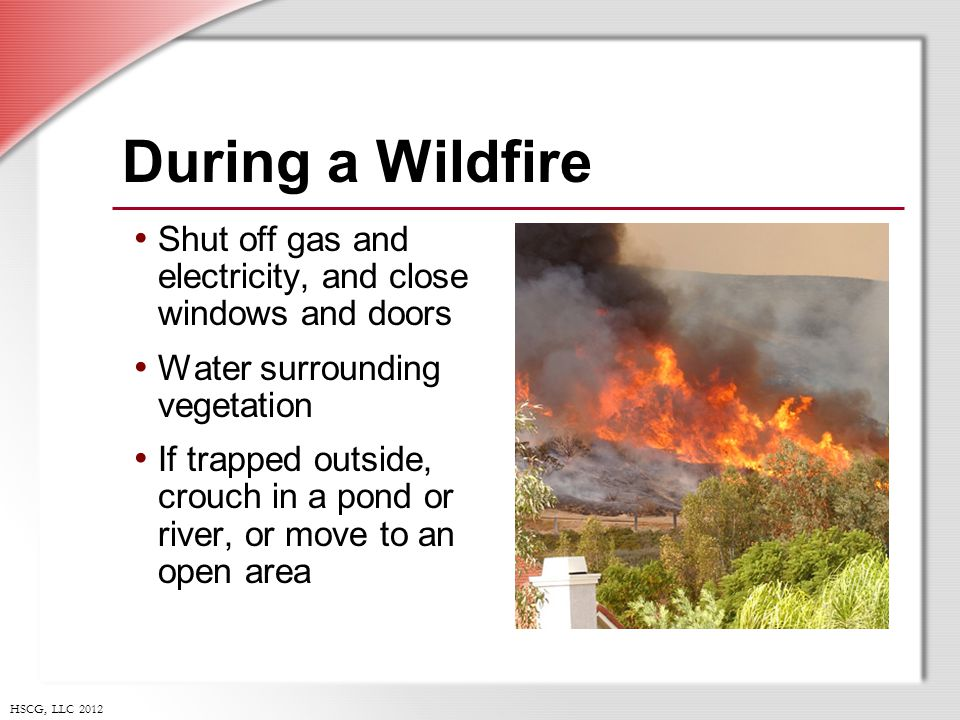 HSCG, LLC 2012 During a Wildfire Shut off gas and electricity, and close windows and doors Water surrounding vegetation If trapped outside, crouch in a pond or river, or move to an open area