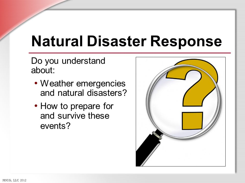 HSCG, LLC 2012 Natural Disaster Response Do you understand about: Weather emergencies and natural disasters.