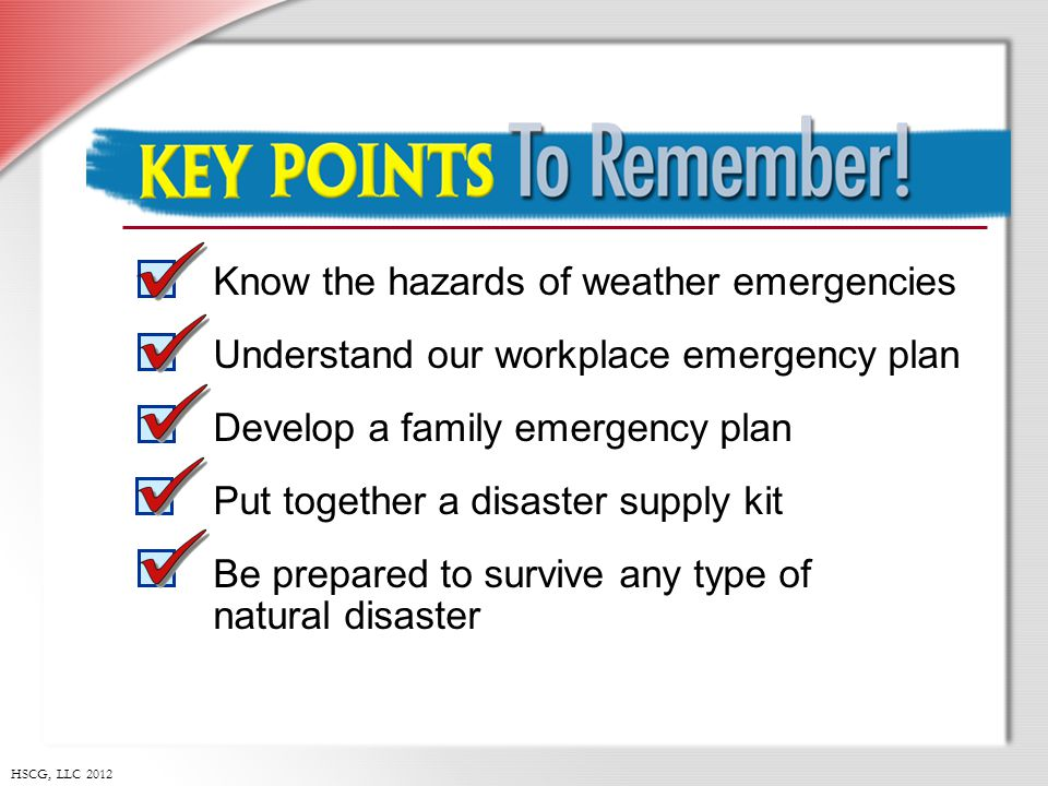 HSCG, LLC 2012 Key Points to Remember Know the hazards of weather emergencies Understand our workplace emergency plan Develop a family emergency plan Put together a disaster supply kit Be prepared to survive any type of natural disaster