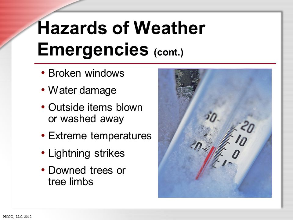 HSCG, LLC 2012 Hazards of Weather Emergencies (cont.) Broken windows Water damage Outside items blown or washed away Extreme temperatures Lightning strikes Downed trees or tree limbs
