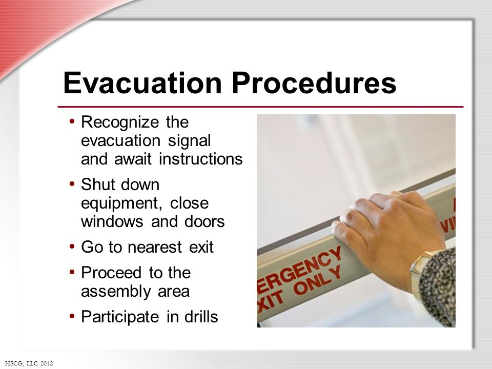 HSCG, LLC 2012 Evacuation Procedures Recognize the evacuation signal and await instructions Shut down equipment, close windows and doors Go to nearest exit Proceed to the assembly area Participate in drills