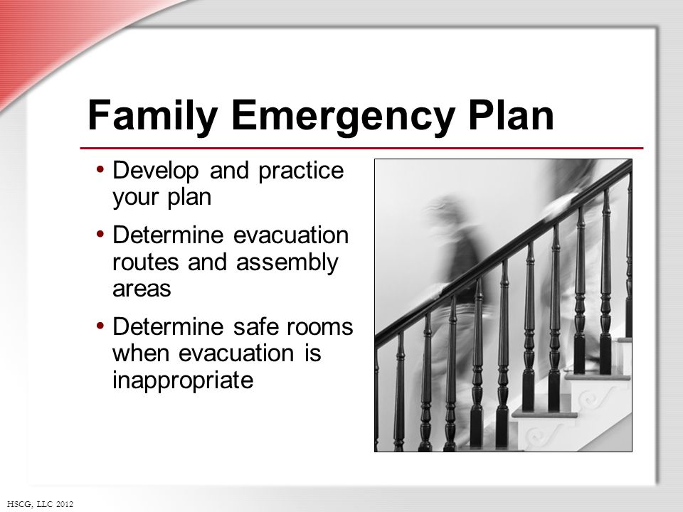 HSCG, LLC 2012 Family Emergency Plan Develop and practice your plan Determine evacuation routes and assembly areas Determine safe rooms when evacuation is inappropriate