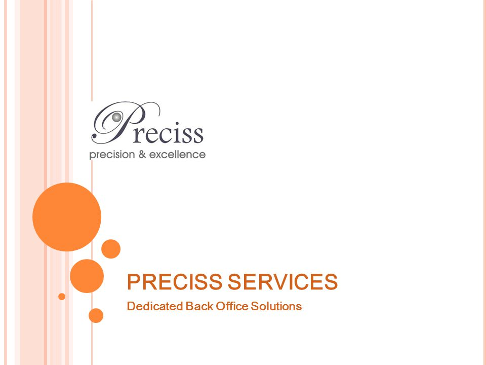 PRECISS – BRIEF HISTORY 2001, began as E-Business Solutions Ltd; Website development 2002, Registered Preciss Services; BPO - Online research services First BPO company in Kenya Current; Total capacity 80 employees Offering online research, data processing, RPO Target capacity is 500 employees, P artly On Demand / Distributed