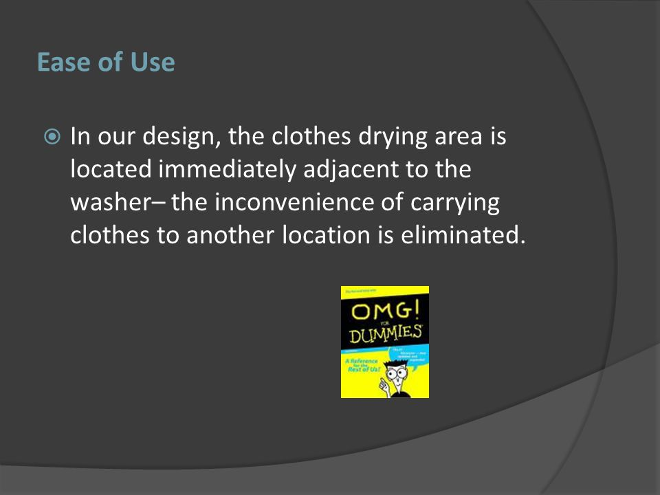 Ease of Use In our design, the clothes drying area is located immediately adjacent to the washer– the inconvenience of carrying clothes to another location is eliminated.