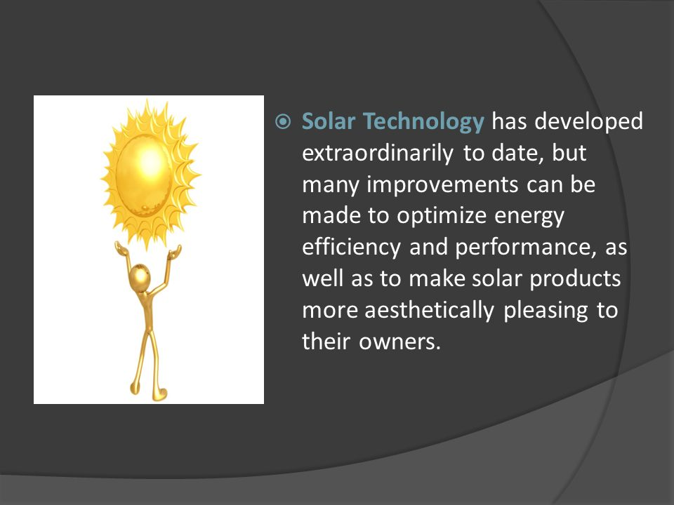 Solar Technology has developed extraordinarily to date, but many improvements can be made to optimize energy efficiency and performance, as well as to make solar products more aesthetically pleasing to their owners.