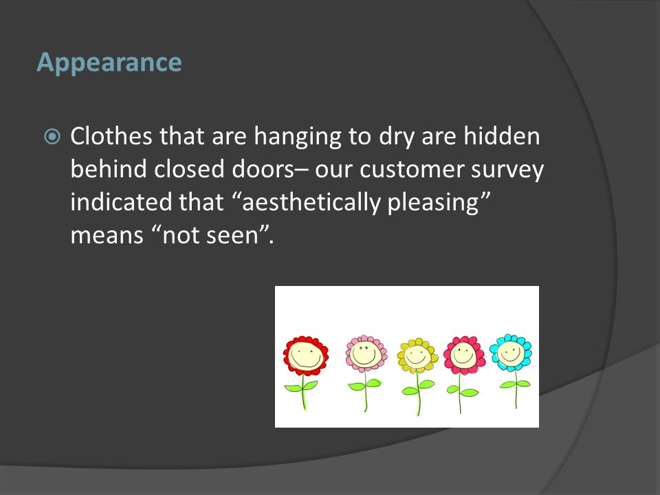 Appearance Clothes that are hanging to dry are hidden behind closed doors– our customer survey indicated that aesthetically pleasing means not seen.