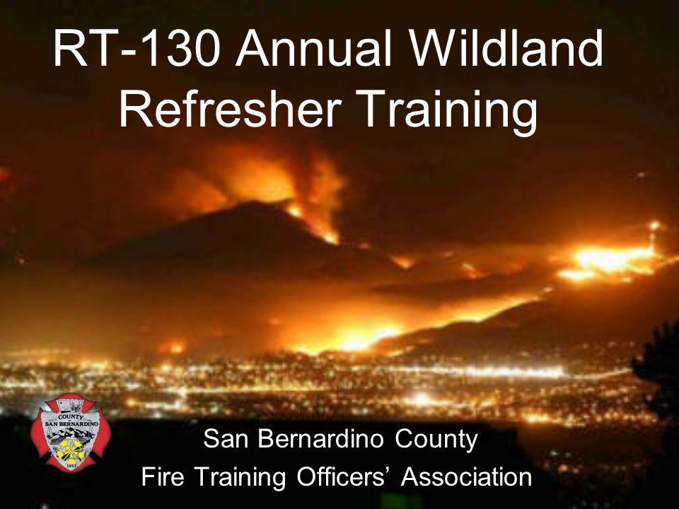 RT-130 Annual Wildland Refresher Training San Bernardino County Fire Training Officers Association