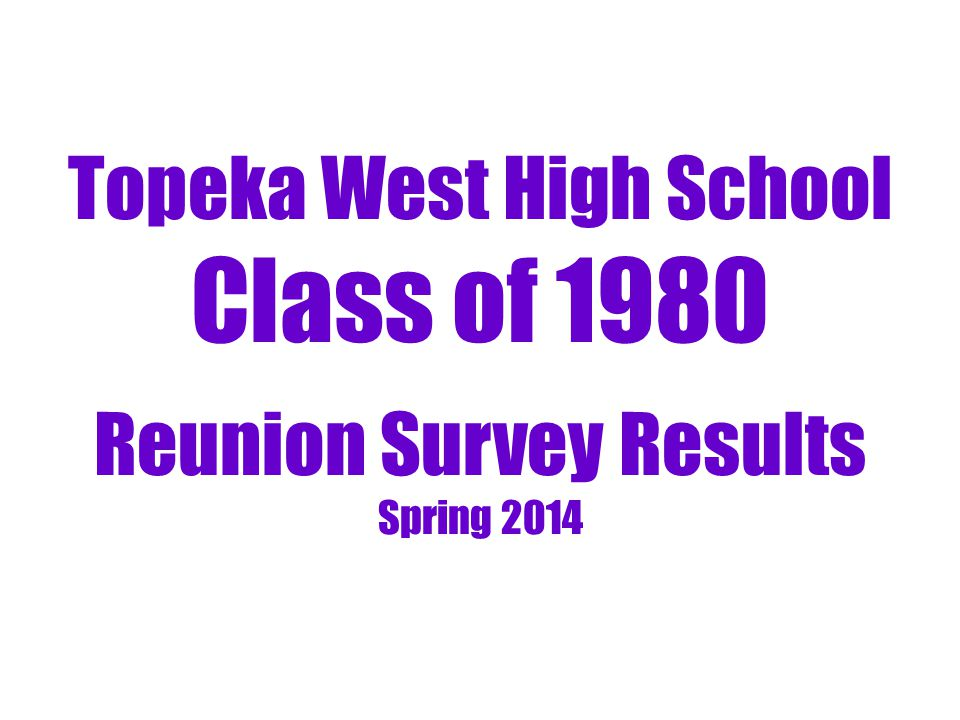 Topeka West High School Class of 1980 Reunion Survey Results Spring 2014
