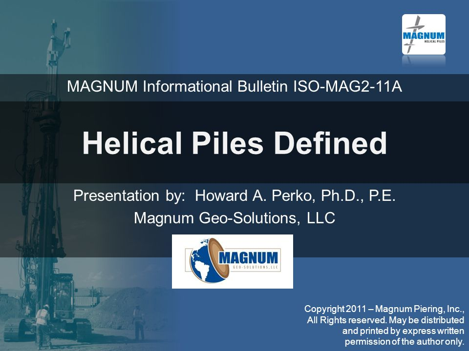 Helical Piles Defined Presentation by: Howard A. Perko, Ph.D., P.E. Magnum Geo-Solutions, LLC Copyright 2011 – Magnum Piering, Inc., All Rights reserv