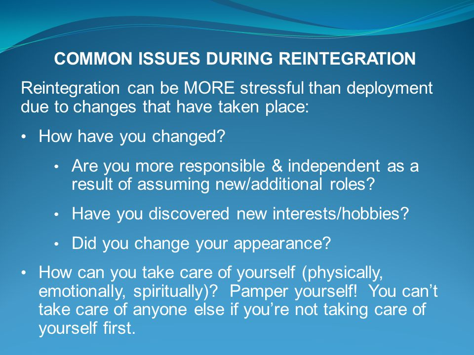 COMMON ISSUES DURING REINTEGRATION Reintegration can be MORE stressful than deployment due to changes that have taken place: How have you changed? Are