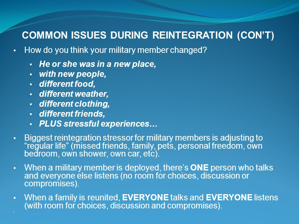 COMMON ISSUES DURING REINTEGRATION (CONT) How do you think your military member changed? He or she was in a new place, with new people, different food