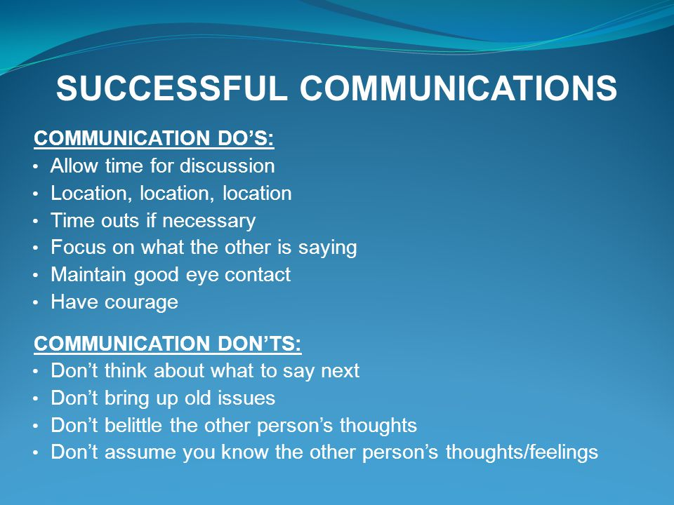 SUCCESSFUL COMMUNICATIONS COMMUNICATION DOS: Allow time for discussion Location, location, location Time outs if necessary Focus on what the other is