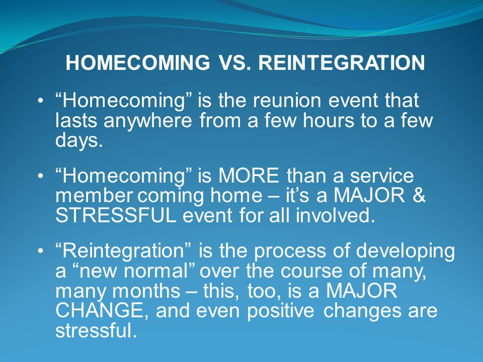 HOMECOMING VS. REINTEGRATION Homecoming is the reunion event that lasts anywhere from a few hours to a few days. Homecoming is MORE than a service mem