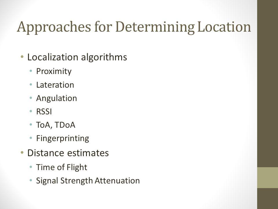 Approaches for Determining Location Localization algorithms Proximity Lateration Angulation RSSI ToA, TDoA Fingerprinting Distance estimates Time of F