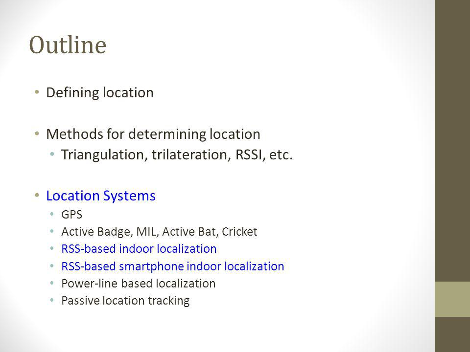 Outline Defining location Methods for determining location Triangulation, trilateration, RSSI, etc. Location Systems GPS Active Badge, MIL, Active Bat
