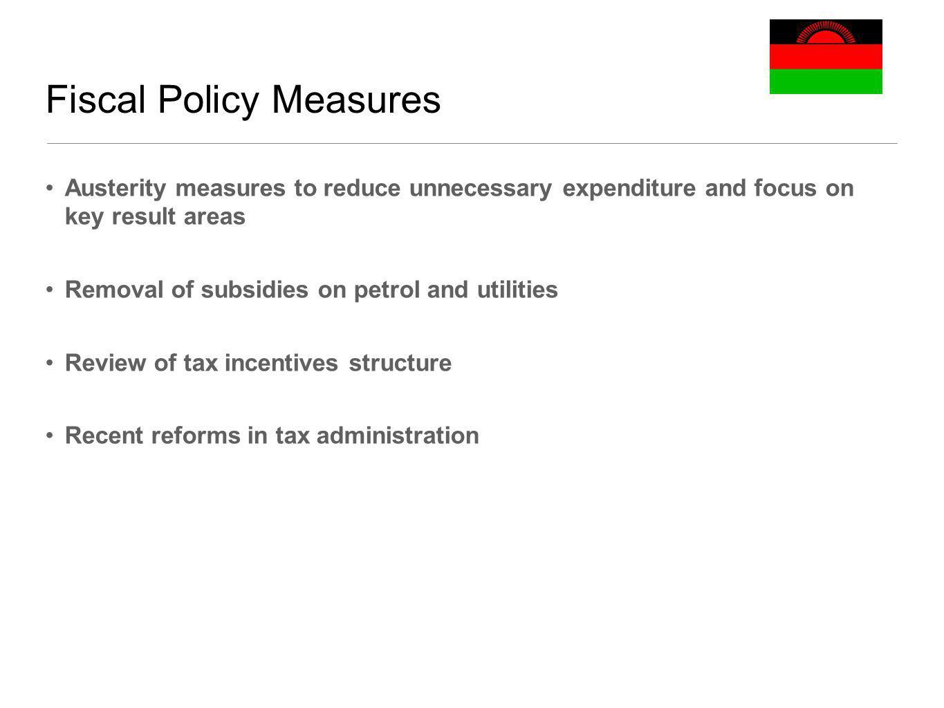 Fiscal Policy Measures Austerity measures to reduce unnecessary expenditure and focus on key result areas Removal of subsidies on petrol and utilities Review of tax incentives structure Recent reforms in tax administration