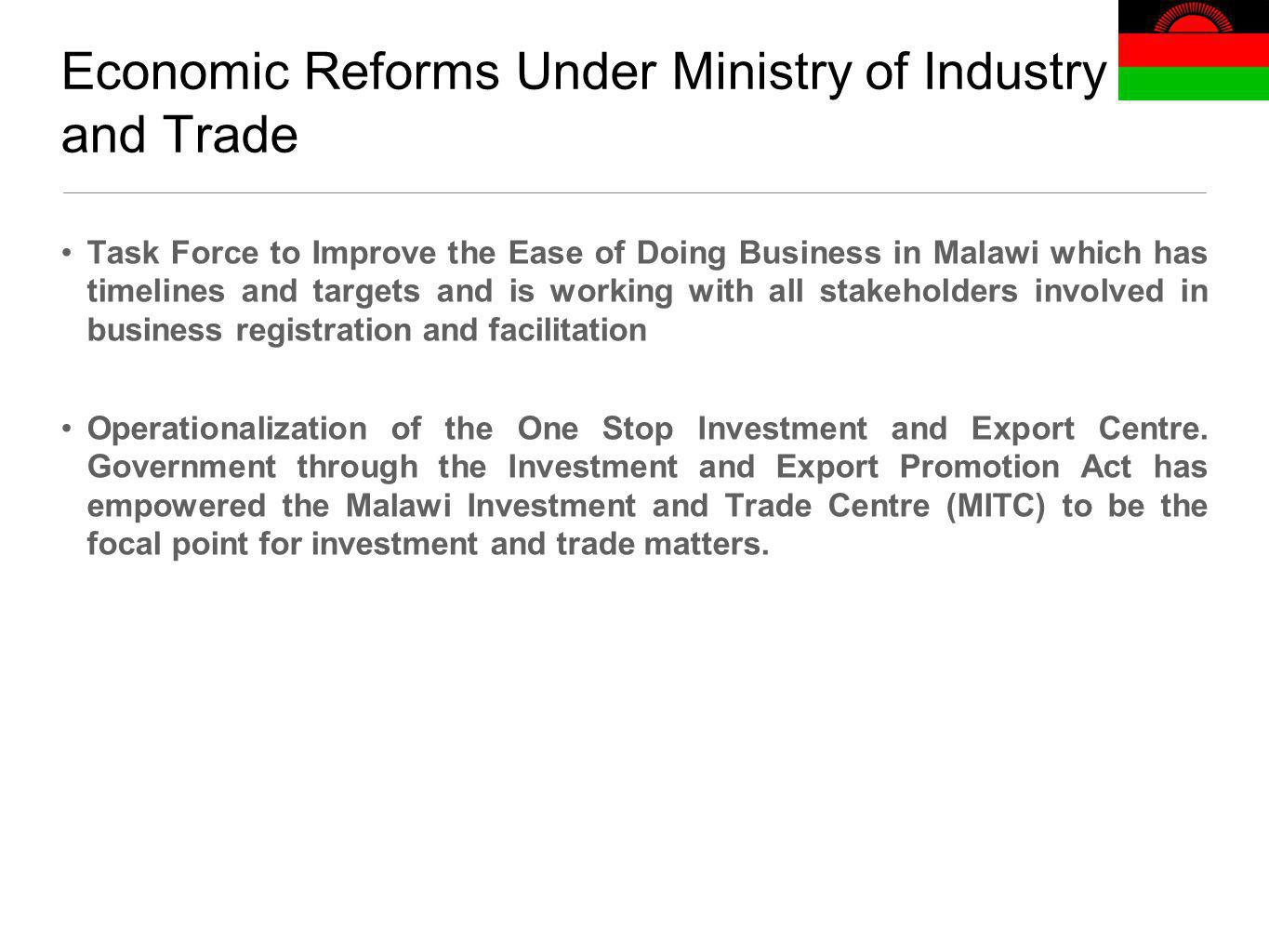Economic Reforms Under Ministry of Industry and Trade Task Force to Improve the Ease of Doing Business in Malawi which has timelines and targets and is working with all stakeholders involved in business registration and facilitation Operationalization of the One Stop Investment and Export Centre.