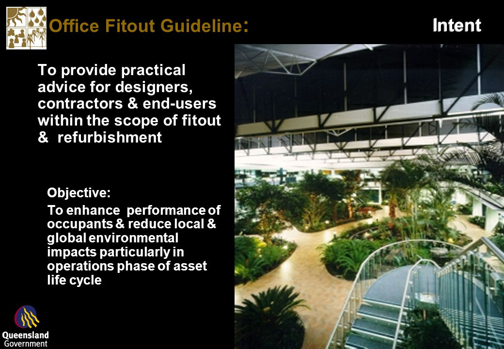 Office Fitout Guideline : Intent To provide practical advice for designers, contractors & end-users within the scope of fitout & refurbishment Objective: To enhance performance of occupants & reduce local & global environmental impacts particularly in operations phase of asset life cycle