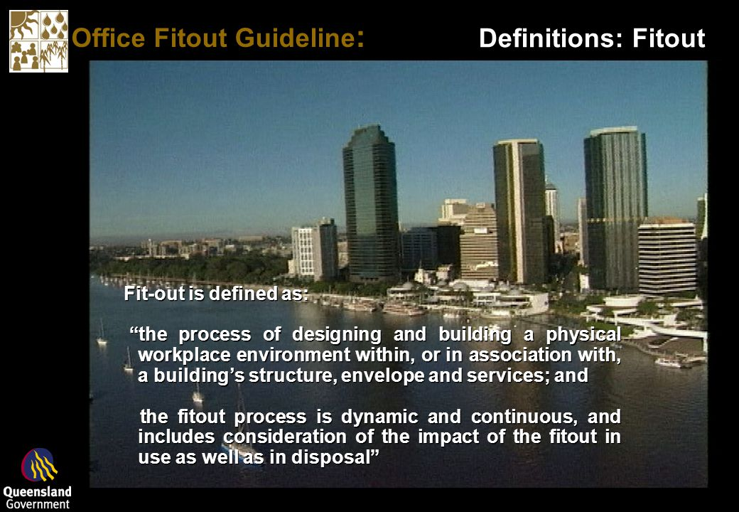 Office Fitout Guideline : Fit-out is defined as: the process of designing and building a physical workplace environment within, or in association with, a buildings structure, envelope and services; and the fitout process is dynamic and continuous, and includes consideration of the impact of the fitout in use as well as in disposal Fit-out is defined as: the process of designing and building a physical workplace environment within, or in association with, a buildings structure, envelope and services; and the fitout process is dynamic and continuous, and includes consideration of the impact of the fitout in use as well as in disposal Definitions: Fitout
