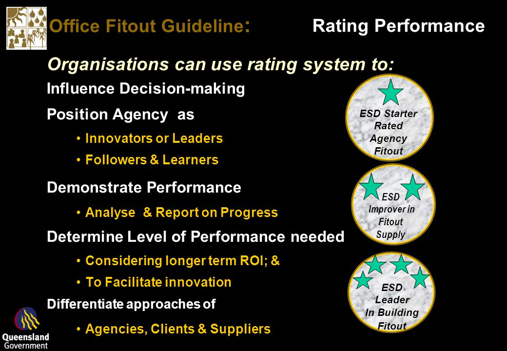Office Fitout Guideline : Rating Performance Organisations can use rating system to: Influence Decision-making Position Agency as Innovators or Leaders Followers & Learners Demonstrate Performance Analyse & Report on Progress Determine Level of Performance needed Considering longer term ROI; & To Facilitate innovation Differentiate approaches of Agencies, Clients & Suppliers ESD Leader In Building Fitout ESD Starter Rated Agency Fitout ESD Improver in Fitout Supply