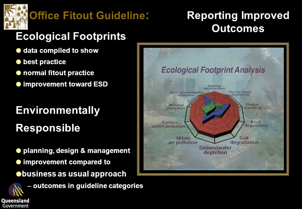 Office Fitout Guideline : Reporting Improved Outcomes Ecological Footprints data compiled to show best practice normal fitout practice improvement toward ESD Environmentally Responsible planning, design & management improvement compared to business as usual approach –outcomes in guideline categories