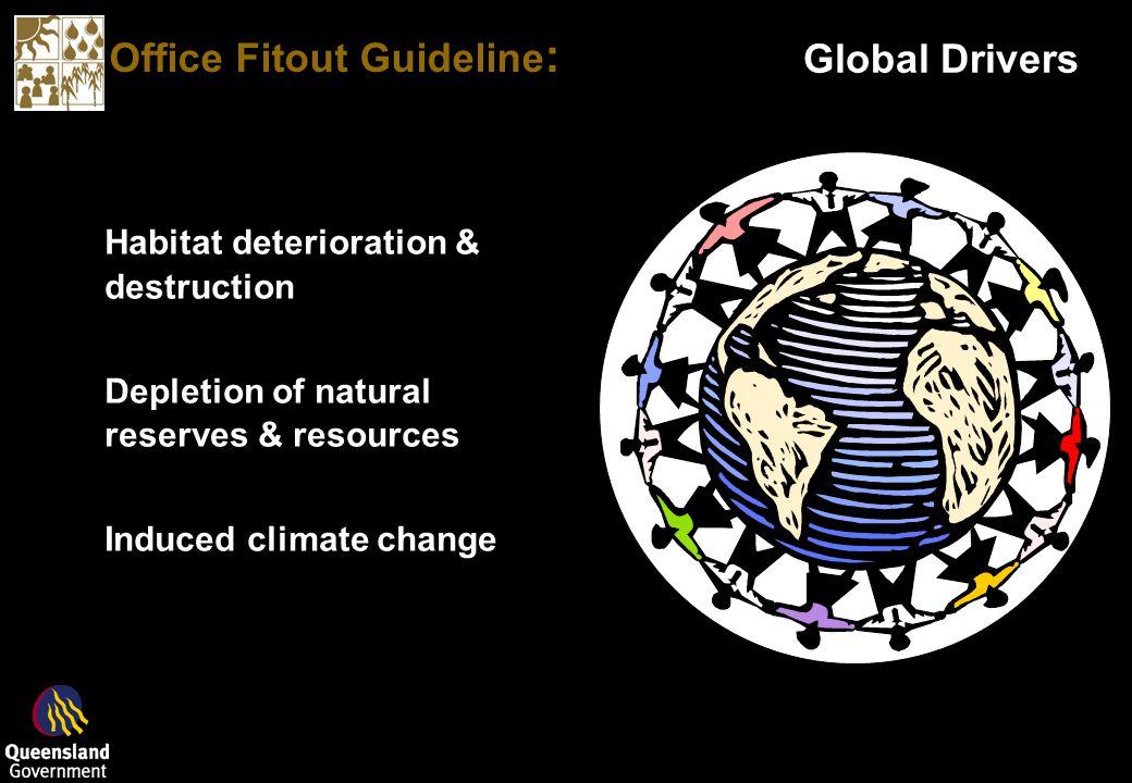 Office Fitout Guideline : Global Drivers Habitat deterioration & destruction Depletion of natural reserves & resources Induced climate change Habitat deterioration & destruction Depletion of natural reserves & resources Induced climate change