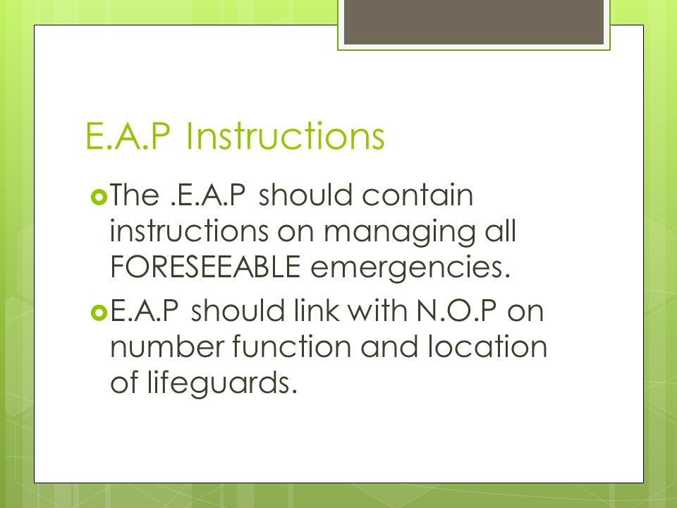 E.A.P Instructions The.E.A.P should contain instructions on managing all FORESEEABLE emergencies. E.A.P should link with N.O.P on number function and