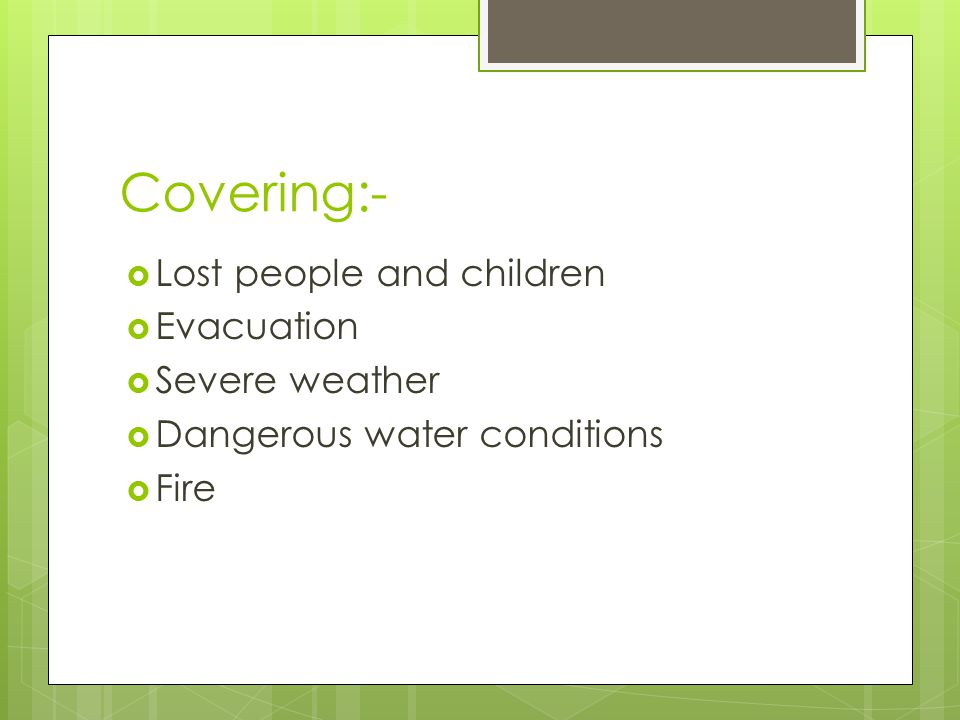 Covering:- Lost people and children Evacuation Severe weather Dangerous water conditions Fire