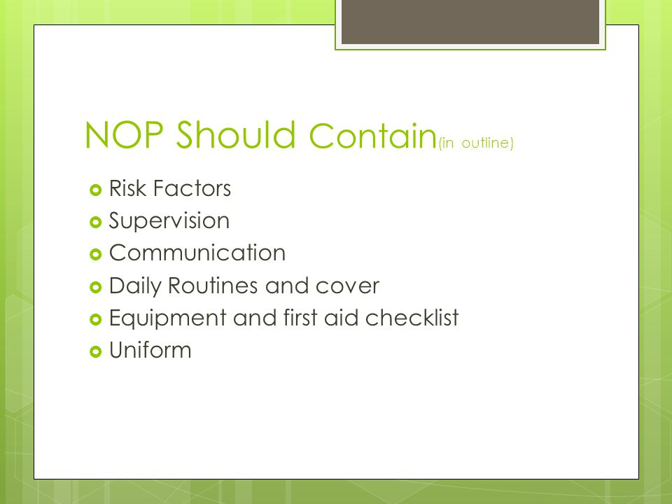NOP Should Contain (in outline) Risk Factors Supervision Communication Daily Routines and cover Equipment and first aid checklist Uniform