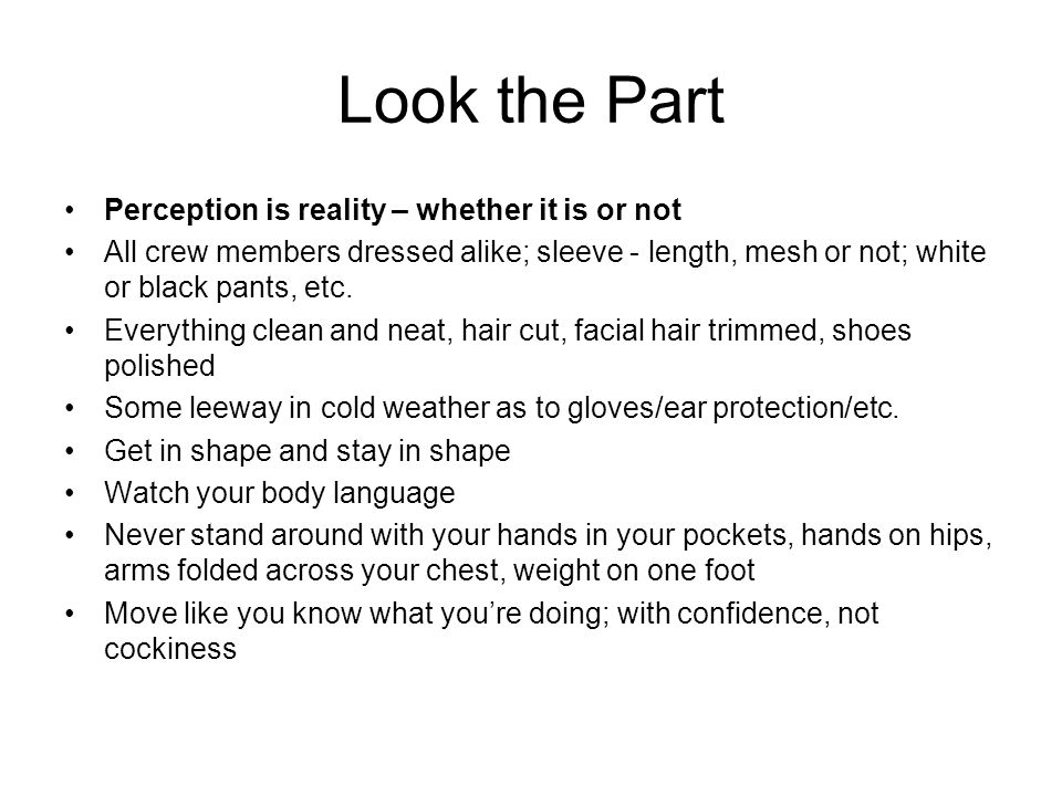 Look the Part Perception is reality – whether it is or not All crew members dressed alike; sleeve - length, mesh or not; white or black pants, etc.
