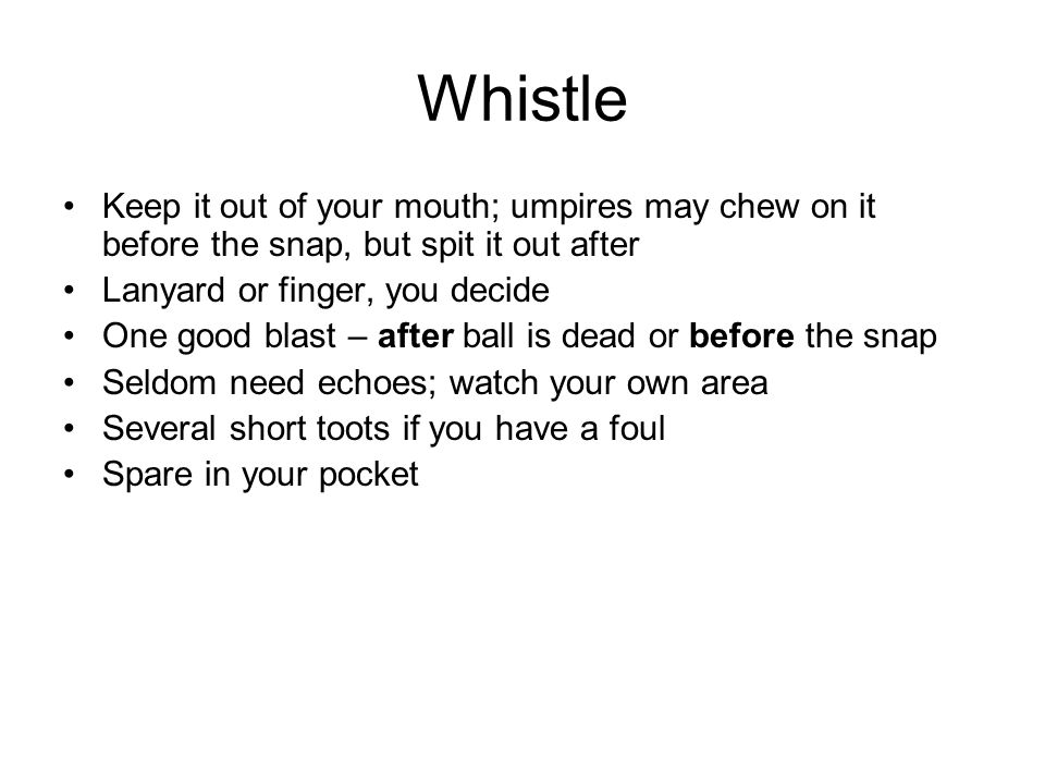 Whistle Keep it out of your mouth; umpires may chew on it before the snap, but spit it out after Lanyard or finger, you decide One good blast – after