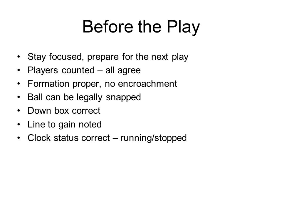 Before the Play Stay focused, prepare for the next play Players counted – all agree Formation proper, no encroachment Ball can be legally snapped Down box correct Line to gain noted Clock status correct – running/stopped