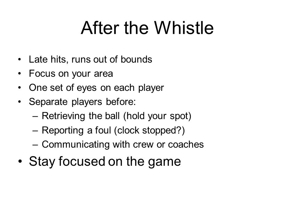 After the Whistle Late hits, runs out of bounds Focus on your area One set of eyes on each player Separate players before: –Retrieving the ball (hold your spot) –Reporting a foul (clock stopped ) –Communicating with crew or coaches Stay focused on the game