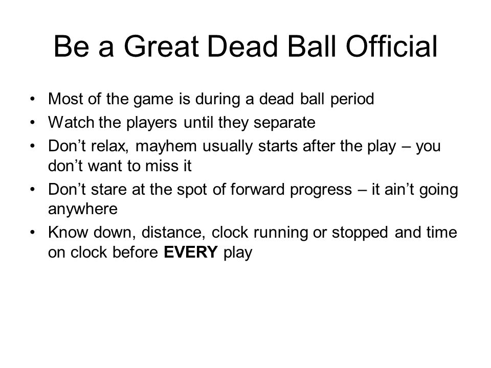 Be a Great Dead Ball Official Most of the game is during a dead ball period Watch the players until they separate Dont relax, mayhem usually starts after the play – you dont want to miss it Dont stare at the spot of forward progress – it aint going anywhere Know down, distance, clock running or stopped and time on clock before EVERY play