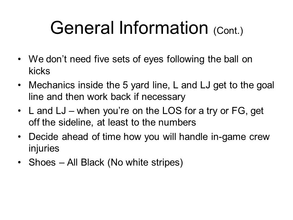 General Information (Cont.) We dont need five sets of eyes following the ball on kicks Mechanics inside the 5 yard line, L and LJ get to the goal line and then work back if necessary L and LJ – when youre on the LOS for a try or FG, get off the sideline, at least to the numbers Decide ahead of time how you will handle in-game crew injuries Shoes – All Black (No white stripes)