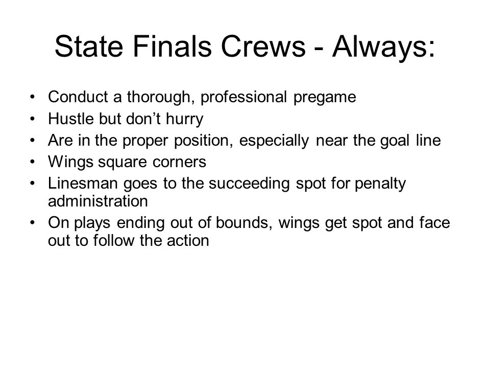 State Finals Crews - Always: Conduct a thorough, professional pregame Hustle but dont hurry Are in the proper position, especially near the goal line Wings square corners Linesman goes to the succeeding spot for penalty administration On plays ending out of bounds, wings get spot and face out to follow the action