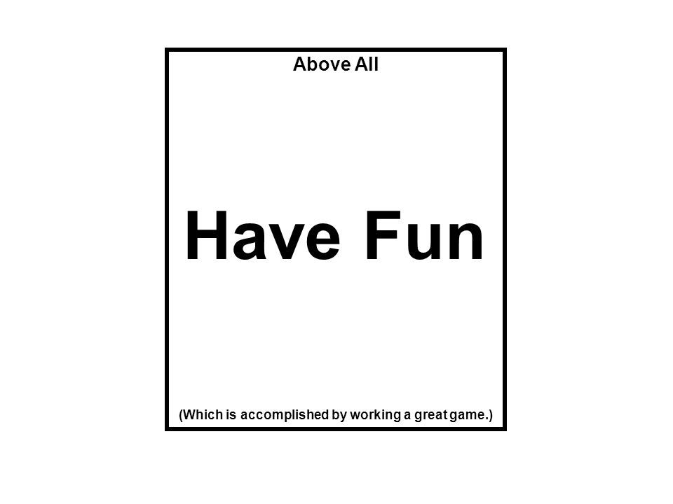 Above All (Which is accomplished by working a great game.) Have Fun