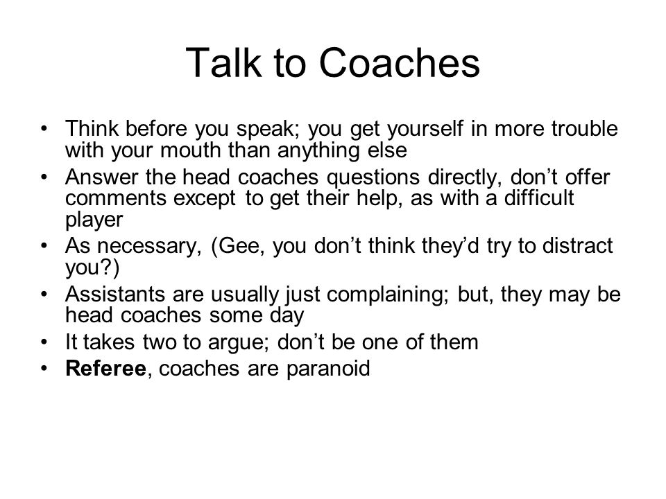 Talk to Coaches Think before you speak; you get yourself in more trouble with your mouth than anything else Answer the head coaches questions directly, dont offer comments except to get their help, as with a difficult player As necessary, (Gee, you dont think theyd try to distract you?) Assistants are usually just complaining; but, they may be head coaches some day It takes two to argue; dont be one of them Referee, coaches are paranoid