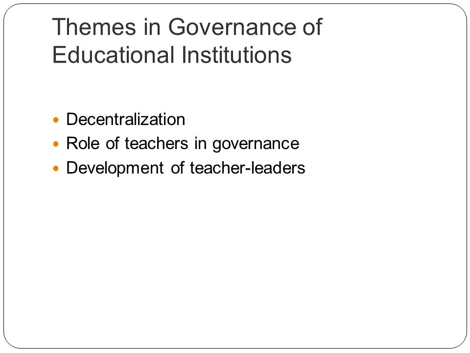 Themes in Governance of Educational Institutions Decentralization Role of teachers in governance Development of teacher-leaders